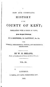 England's Topographer: Or A New and Complete History of the County of Kent; from the Earliest Records to the Present Time, Including Every Modern Improvement. Embellished with a Series of Views from Original Drawings by Geo. Shepherd, H. Gastineau, &c. with Historical, Topographical, Critical, & Biographical Delineations, Volume 3