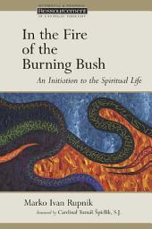 In the Fire of the Burning Bush: An Initiation to the Spiritual Life