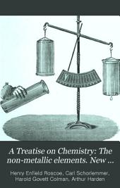 A Treatise on Chemistry: The non-metallic elements. New ed. completely rev. by Sir H. E. Roscoe assisted by Drs. H. G. Colman and A. Harden
