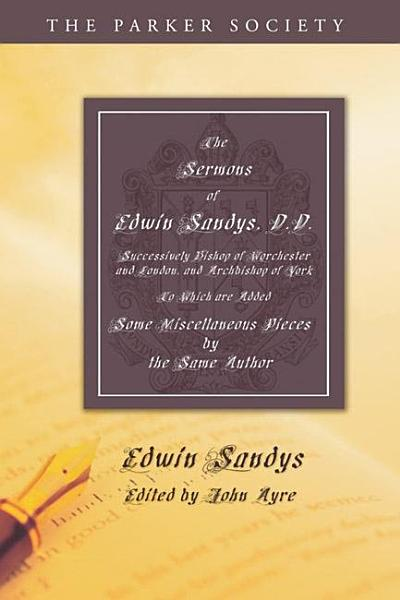 The Sermons of Edwin Sandys, D.D., Successively Bishop of Worcester and London, and Archbishop of York