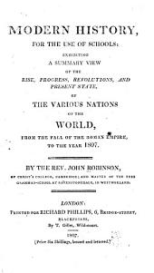 Modern History, for the Use of Schools: Exhibiting a Summary View of the Rise, Progress, Revolutions, and Present State of the Various Nations of the World, from the Fall of the Roman Empire to the Year 1807