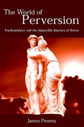 World of Perversion, The: Psychoanalysis and the Impossible Absolute of Desire