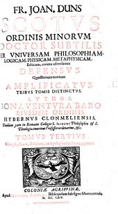 Fr. Joan. Duns Scotus Ordinis Minorum doctor subtilis, per universam philosophiam, logicam, physicam, metaphysicam, ethicam, contra adversantes defensus: quaestionum novitate amplificatus .... Metaphysicam, ethicam, ac apologias selectas complexus, Volume 3