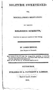 The Works of James Meikle: Containing Solitude Sweetened : The Traveller : Select Remains, Metaphysical Maxims : and Other Miscellaneous Works Written in Distant Parts of the World, Volume 1
