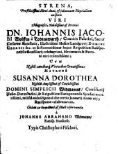 Strena, Profelicissimi Novi Anni, & solennium Nuptialium auspicio ... Dn. Iohannis Iacobi Wolffen à Todtenwarth, Comitis Palatini ... Cvm ... Susanna Dorothea ... Simplicii Widmanns ... relictâ viduâ Sponsâ die tertio Januarij Anno 1653 Ratisponae celebratarum