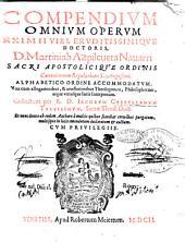 Compendium omnium operum eximii viri, eruditissimique doctoris, D. Martini ab Azpilcueta Nauarri ... Alphabetico ordine accommodatum. Una cum allegationibus, & attestationibus theologorum, philosophorum, atque utriusque iuris interpretum. Collectum per R. D. Iacobum Castellanum Taruisinum, ... Et nunc denuo ab eodem authore à multis quibus scatebat erroribus purgatum, multisque in locis emendatum declaratum & auctum