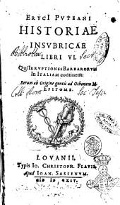 ErycI Puteani Historiae insubricae libri 6. Qui irruptiones barbarorum in Italiam continent: rerum ab origine gentis ad Othonem M. epitome