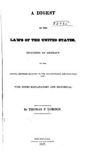 A Digest of the Laws of the United States: Including an Abstract of the Judicial Decisions Relating to the Constitutional and Statutory Law : with Notes Explanatory and Historical