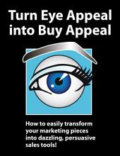 Turn Eye Appeal Into Buy Appeal: How to Easily Transform Your Marketing Pieces Into Dazzling, Persuasive Sales Tools!