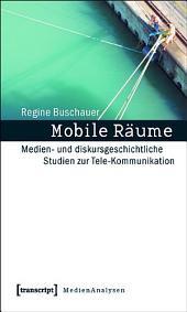 Mobile Räume: Medien- und diskursgeschichtliche Studien zur Tele-Kommunikation