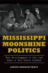 Mississippi Moonshine Politics: How Bootleggers & the Law Kept a Dry State Soaked