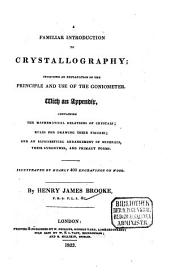 A Familiar Introduction to Crystallography: Including an Explanation of the Principle and Use of the Goniometer : with an Appendix ... ; Illustr. by Nearly 400 Engravings of Wood