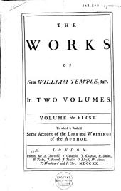 The Works of Sir William Temple, Bart: In Two Volumes ... To which is Prefix'd Some Account of the Life and Writings of the Author, Volume 1