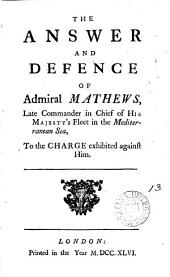 The Answer and Defence of Admiral Mathews: Late Commander in Chief of His Majesty's Fleet in the Mediterranean Sea, to the Charge Exhibited Against Him, Volume 13