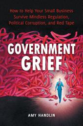 Government Grief: How to Help Your Small Business Survive Mindless Regulation, Political Corruption, and Red Tape: How to Help Your Small Business Survive Mindless Regulation, Political Corruption and Red Tape