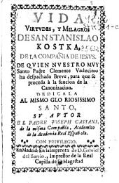 Vida virtudes, y milagros de San Stanislao Kostka de la Compañia de Jesus ...