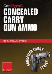 Gun Digest's Concealed Carry Gun Ammo eShort: Learn how to choose effective self-defense handgun ammo.