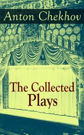 The Collected Plays of Anton Chekhov: 12 Plays including On the High Road, Swan Song, Ivanoff, The Anniversary, The Proposal, The Wedding, The Bear, The Seagull, A Reluctant Hero, Uncle Vanya, The Three Sisters and The Cherry Orchard