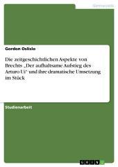 """Die zeitgeschichtlichen Aspekte von Brechts """"Der aufhaltsame Aufstieg des Arturo Ui"""" und ihre dramatische Umsetzung im Stück"""