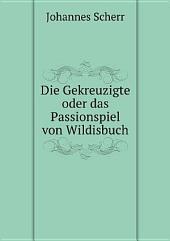 Die Gekreuzigte oder das Passionspiel von Wildisbuch