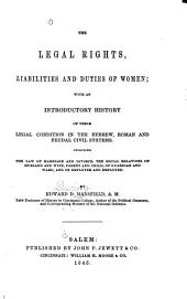 Legal Rights, Liabilities and Duties of Women: With an Introductory History of Their Legal Condition in the Hebrew, Roman and Feudal Civil Systems. Including the Law of Marriage and Divorce, the Social Relations of Husband and Wife, Parent and Child, of Guardian and Ward, and of Employer and Employed