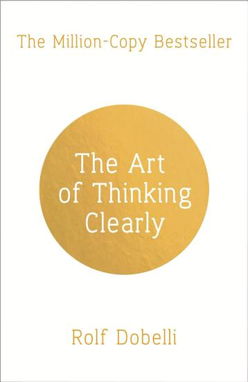 The Art of Thinking Clearly  Better Thinking  Better Decisions PDF