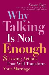 Why Talking Is Not Enough: Eight Loving Actions That Will Transform Your Marriage