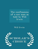 The Confessions of a Con Man as Told to Will Irwin   Scholar s Choice Edition PDF