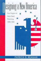 Designing a New America: The Origins of New Deal Planning, 1890-1943