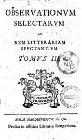 Observationum selectarum ad rem litterariam spectantium. Tomus 1 (-10): Tomus 3, Volume 3