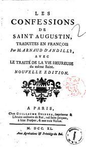 Les Confessions de Saint Augustin, traduites en francois par M. Arnaud D'Andilly, avec le traite de la vie heureuse du meme Saint
