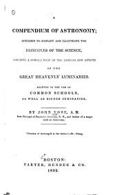 A Compendium of Astronomy: Intended to Simplify and Illustrate the Principles of the Science : and Give a Concise View of the Motions and Aspects of the Great Heavenly Luminaries : Adapted to the Use of Common Schools, as Well as Higher Seminaries