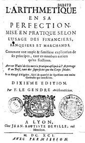 L'Arithmétique en sa perfection, mise en pratique selon l'usage des financiers, banquiers et marchands... avec un traité de géométrie pratique appliquée à l'arpentage et au toisé... et un abrégé d'algèbre, par François Legendre