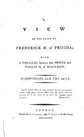 A View of the Reign of Frederick II. of Prussia: With a Parallel Between that Prince and Philip II. of Macedon