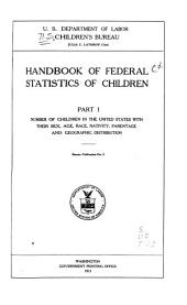 Handbook of Federal Statistics of Children: Part I, Number of Children in the United States with Their Sex, Age, Race, Nativity, Parentage and Geographic Distribution, Volume 1