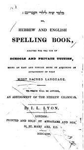 Hebrew and English Spelling Book: Adapted for the Use of Schools and Private Tuition, Being an Easy and Concise Mode of Acquiring an Attainment of that Most Sacred Language. To which Will be Affixed, an Abridgment of the Hebrew Grammar