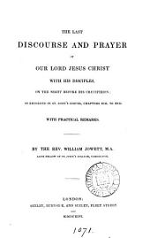 The last discourse and prayer of our lord Jesus Christ with his disciples: on the night before his crucifixion, as recorded in st. John's Gospel, chapters xiii. to xvii. With practical remarks. By W. Jowett