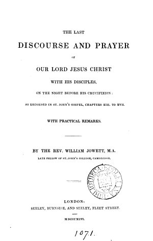 The last discourse and prayer of our lord Jesus Christ with his disciples  on the night before his crucifixion  as recorded in st  John s Gospel  chapters xiii  to xvii  With practical remarks  By W  Jowett