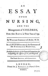 An Essay Upon Nursing: And the Management of Children, from Their Birth to Three Years of Age. By William Cadogan ... In a Letter to One of the Governors of the Foundling Hospital
