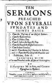 Ten Sermons Preached Upon Severall Sundayes and Saints Dayes ...: Together with a Sermon Preached at the Assises at Hungington
