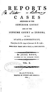 Reports of Cases Adjudged in the Superior Court and Supreme Court of Errors: From July A. D. 1789 to June A. D. 1793; with a Variety of Cases Anterior to that Period. Prefaced with Observations Upon the Government and Laws of Connecticut. To which is Subjoined, Sundry Law Points Adjudged, and Rules of Practice Adopted in the Superior Court, Volume 2