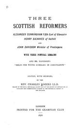 """Three Scottish Reformers: Alexander Cunningham, Fifth Earl of Glencairn, Henry Balnaves of Halhill and John Davidson, Minister of Pretonpans: With Their Poetical Remains and Mr. Davidson's """"Helps for Young Scholars in Christianity"""""""