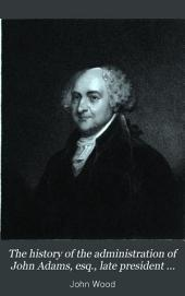The History of the Administration of John Adams, Esq. Late President of the United States: Issue 1