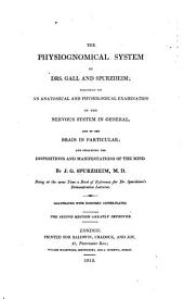 The Physiognomical System of Drs. Gall and Spurzheim: Founded on an Anatomical and Physiological Examination of the Nervous System in General, and of the Brain in Particular; and Indicating the Dispositions and Manifestations of the Mind. Being at the Same Time a Book of Reference for Dr. Spurzheim's Demonstrative Lectures