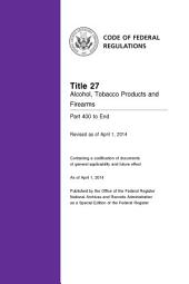 Title 27 Alcohol, Tobacco Products and Firearms Part 400 to End (Revised as of April 1, 2014): 27-CFR-Vol-3