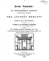 Foreign Topography: Or, An Encyclopedick Account, Alphabetically Arranged, of the Ancient Remains in Africa, Asia, and Europe; Forming a Sequel to the Encyclopedia of Antiquities