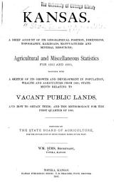Kansas: A Brief Account of Its Geographical Position, Dimensions, Topography, Railroads, Manufactures and Mineral Resources; Agricultural and Miscellaneous Statistics for 1883 and 1884, Together with a Sketch of Its Growth and Development in Population, Wealth and Agriculture from 1860; Statements Relating to Vacant Public Lands, and how to Obtain Them; and the Meteorology for the First Quarter of 1885