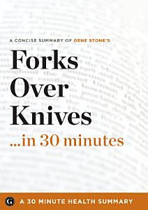 Summary  Forks Over Knives    in 30 Minutes   A Concise Summary of Gene Stone s Bestselling Book Book