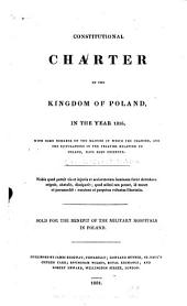 Constitutional charter of the Kingdom of Poland: in the year 1815, with some remarks on the manner in which the charter, and the stipulations in the treaties relating to Poland, have been observed. Sold for the benefit of the military hospitals in Poland