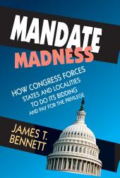Mandate Madness: How Congress Forces States and Localities to Do its Bidding and Pay for the Privilege